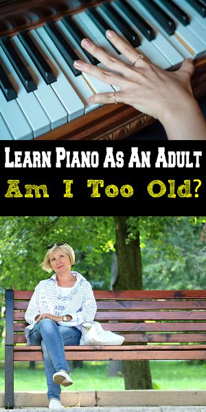Learn Piano As An Adult Am I Too Old